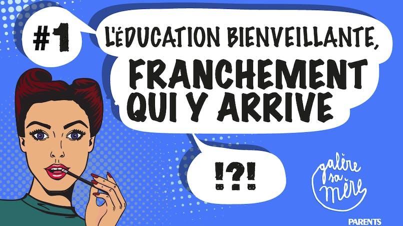 L'éducation bienveillante, franchement qui y arrive ?